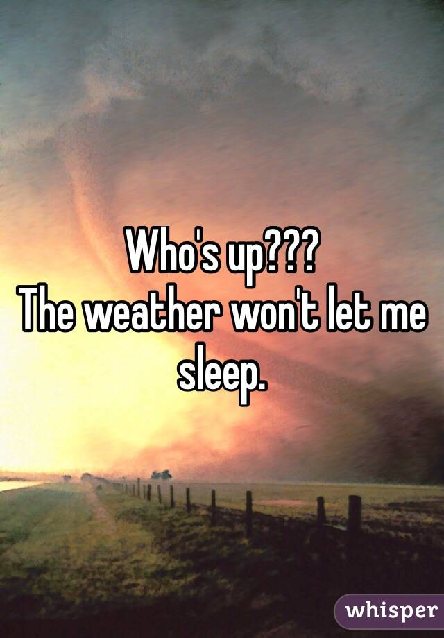 Who's up??? The weather won't let me sleep.