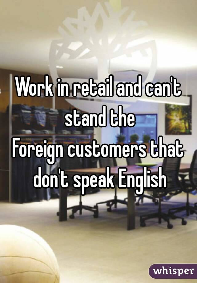 Work in retail and can't stand the Foreign customers that don't speak English