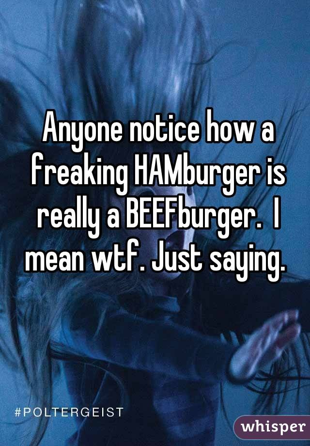 Anyone notice how a freaking HAMburger is really a BEEFburger.  I mean wtf. Just saying.