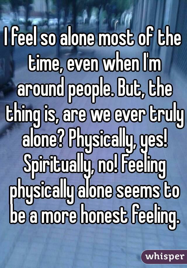 I feel so alone most of the time, even when I'm around people. But, the thing is, are we ever truly alone? Physically, yes! Spiritually, no! Feeling physically alone seems to be a more honest feeling.