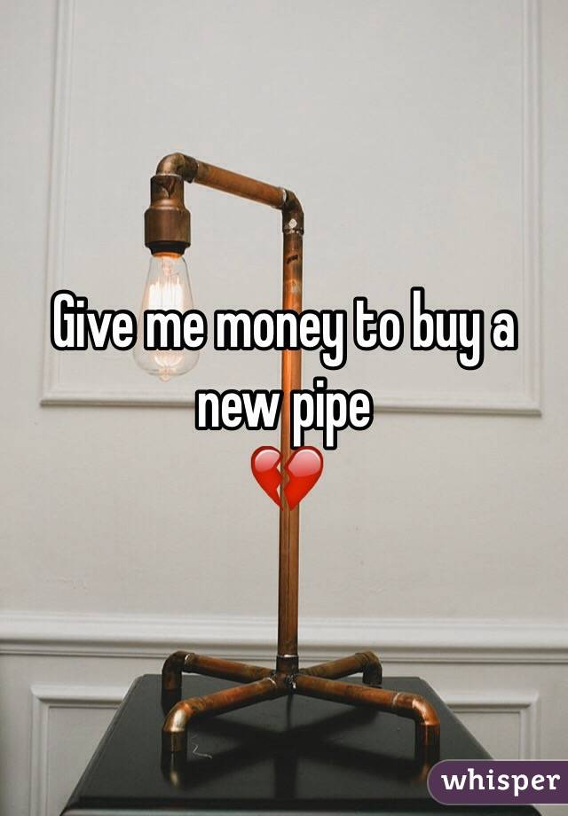 Give me money to buy a new pipe 💔