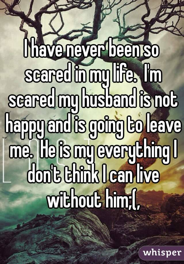 I have never been so scared in my life.  I'm scared my husband is not happy and is going to leave me.  He is my everything I don't think I can live without him;(,