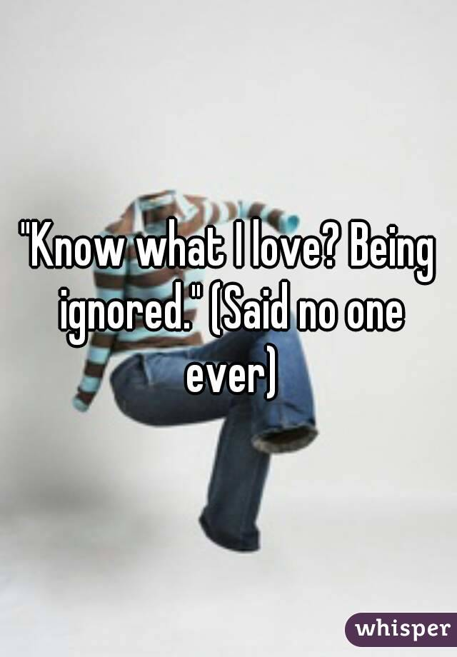 """Know what I love? Being ignored."" (Said no one ever)"