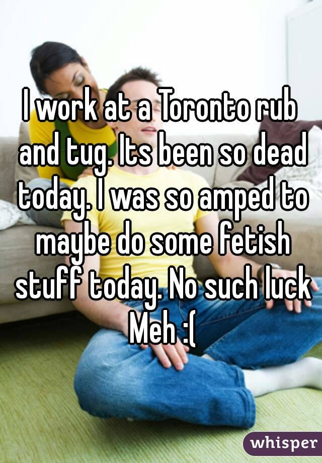I work at a Toronto rub and tug. Its been so dead today. I was so amped to maybe do some fetish stuff today. No such luck  Meh :(