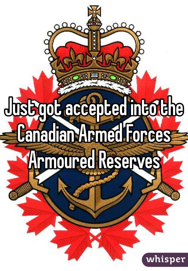 Just got accepted into the Canadian Armed Forces Armoured Reserves