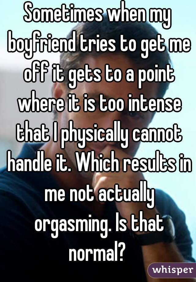 Sometimes when my boyfriend tries to get me off it gets to a point where it is too intense that I physically cannot handle it. Which results in me not actually orgasming. Is that normal?