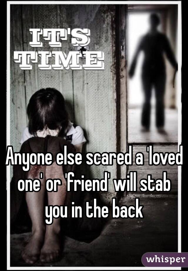 Anyone else scared a 'loved one' or 'friend' will stab you in the back