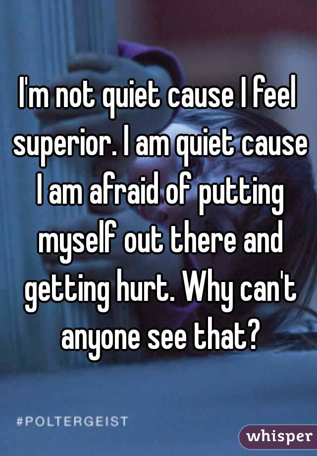 I'm not quiet cause I feel superior. I am quiet cause I am afraid of putting myself out there and getting hurt. Why can't anyone see that?