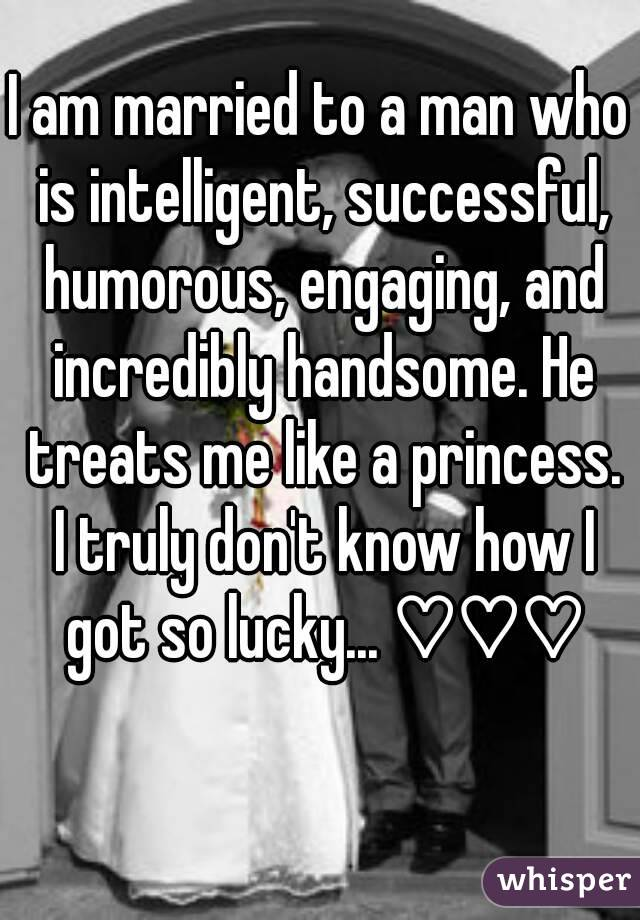 I am married to a man who is intelligent, successful, humorous, engaging, and incredibly handsome. He treats me like a princess. I truly don't know how I got so lucky... ♡♡♡