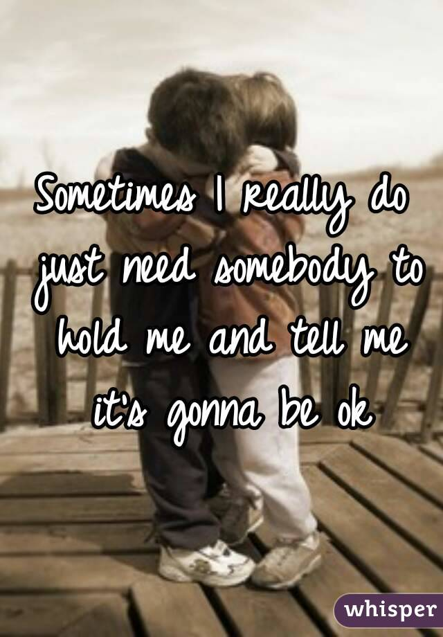 Sometimes I really do just need somebody to hold me and tell me it's gonna be ok