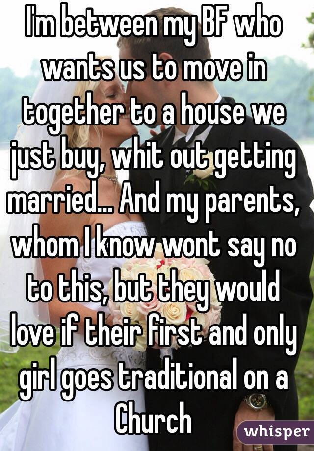 I'm between my BF who wants us to move in together to a house we just buy, whit out getting married... And my parents, whom I know wont say no to this, but they would love if their first and only girl goes traditional on a Church