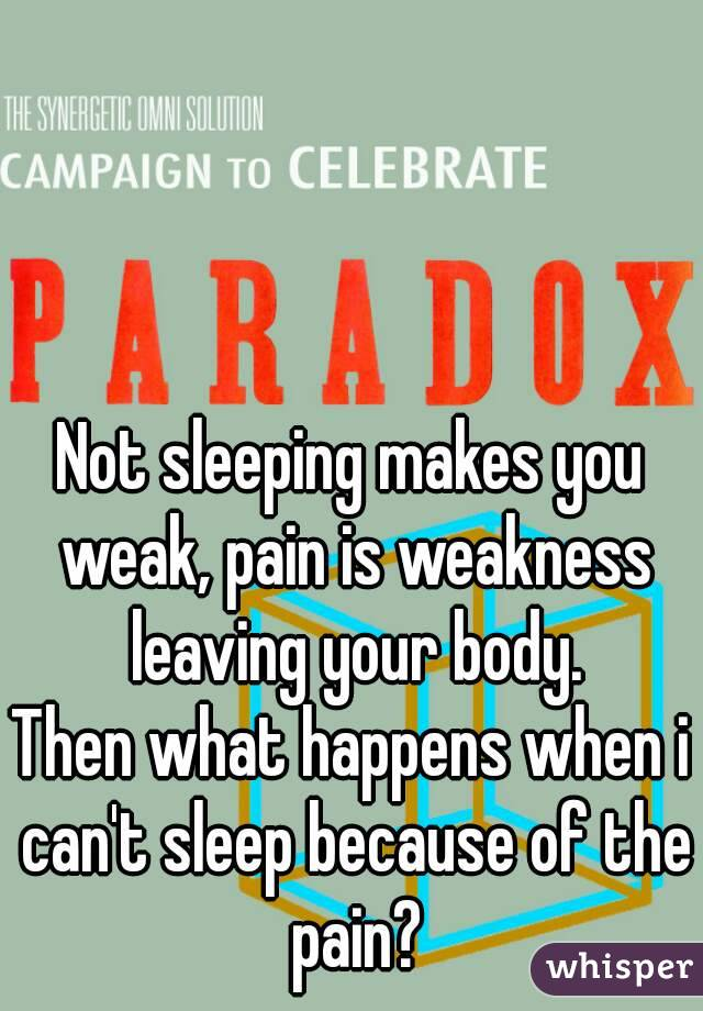 Not sleeping makes you weak, pain is weakness leaving your body. Then what happens when i can't sleep because of the pain?