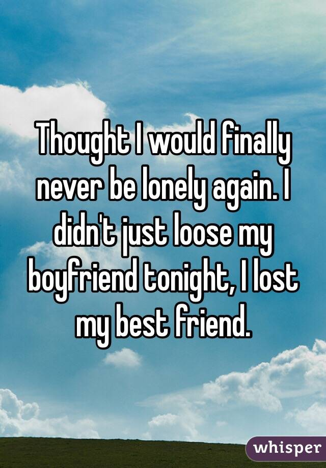 Thought I would finally never be lonely again. I didn't just loose my boyfriend tonight, I lost my best friend.