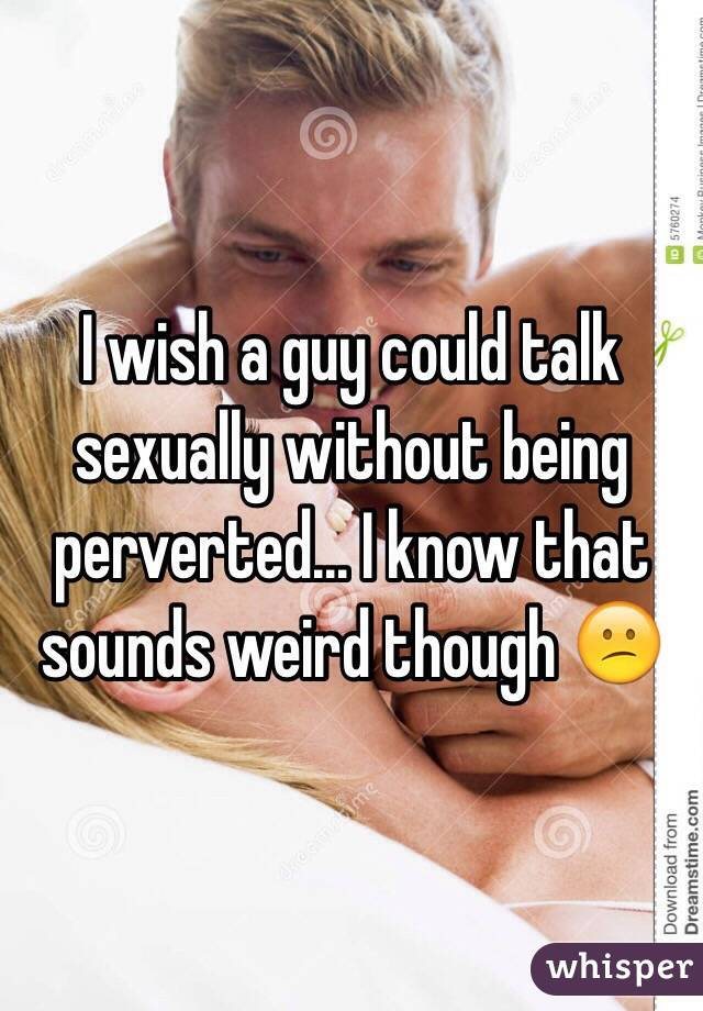I wish a guy could talk sexually without being perverted... I know that sounds weird though 😕