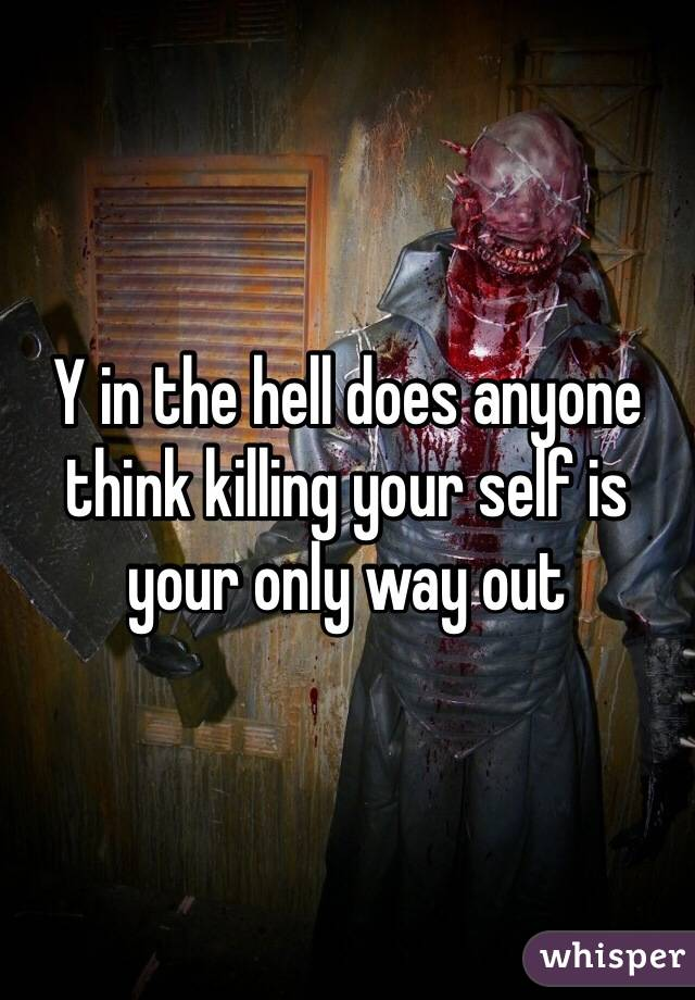 Y in the hell does anyone think killing your self is your only way out