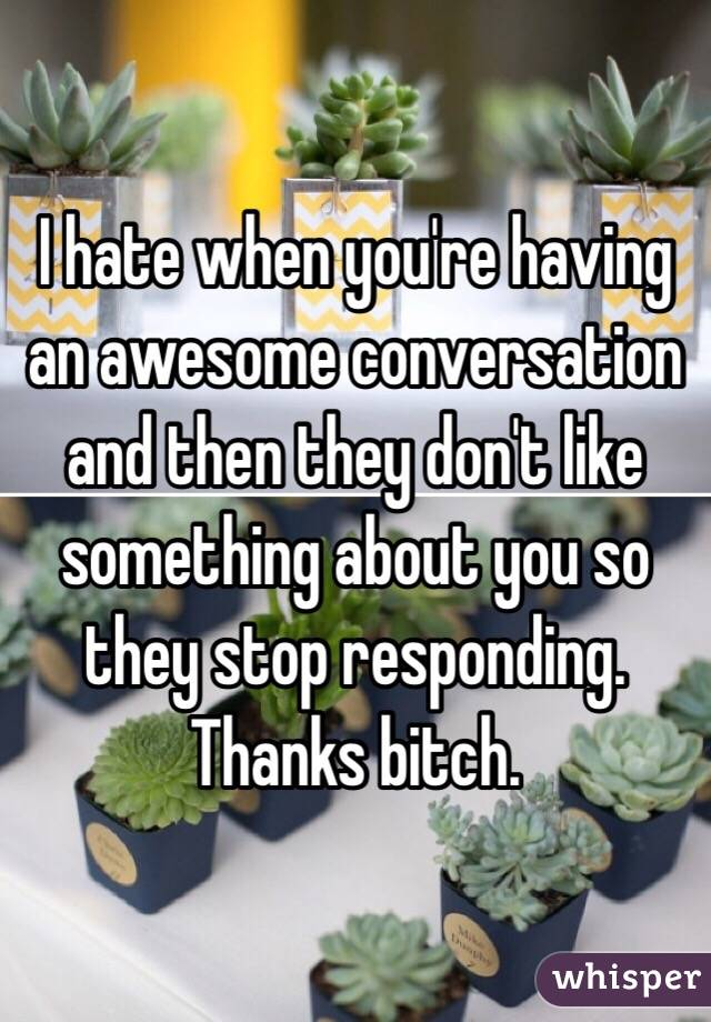 I hate when you're having an awesome conversation and then they don't like something about you so they stop responding. Thanks bitch.