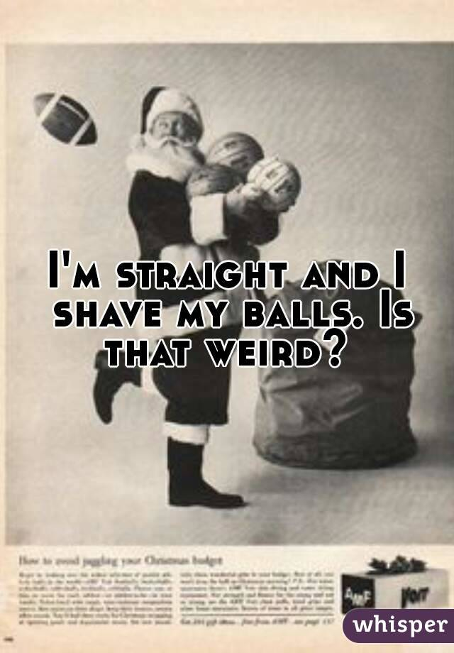 I'm straight and I shave my balls. Is that weird?