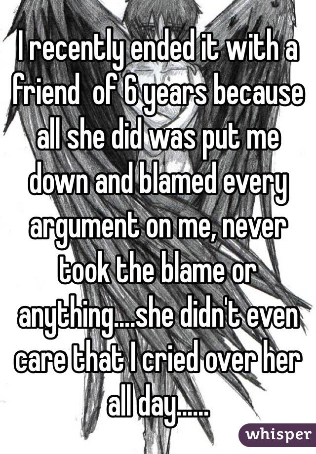 I recently ended it with a friend  of 6 years because all she did was put me down and blamed every argument on me, never took the blame or anything....she didn't even care that I cried over her all day......