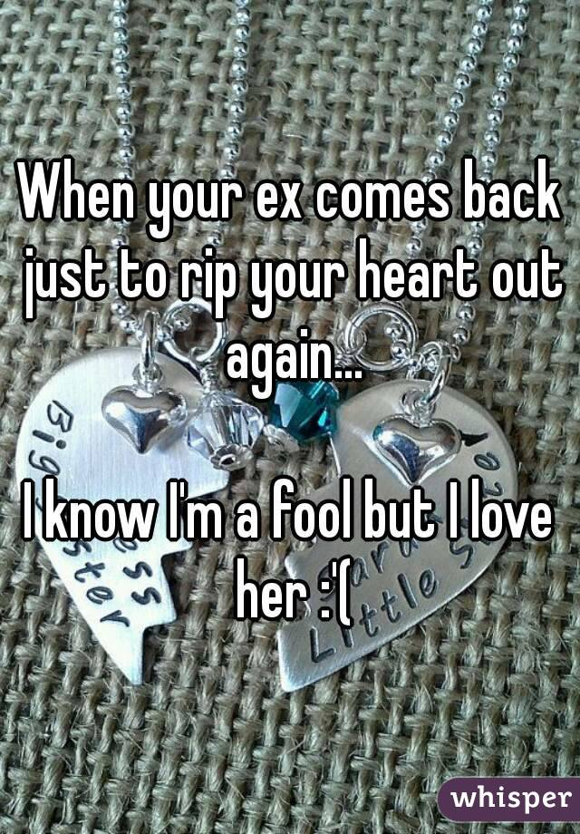 When your ex comes back just to rip your heart out again...  I know I'm a fool but I love her :'(