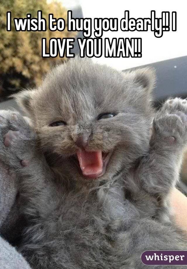 I wish to hug you dearly!! I LOVE YOU MAN!!