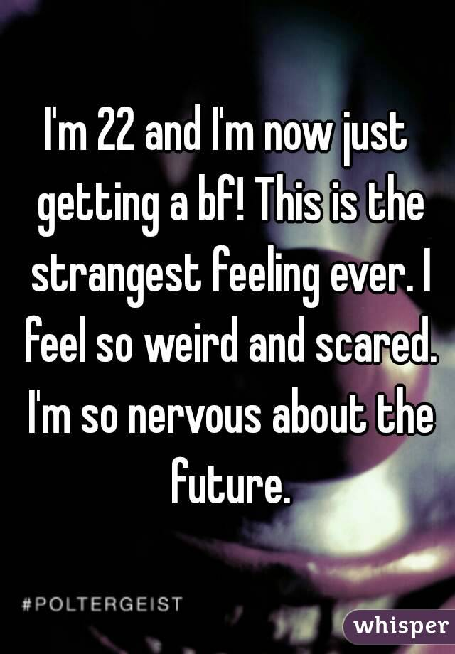 I'm 22 and I'm now just getting a bf! This is the strangest feeling ever. I feel so weird and scared. I'm so nervous about the future.