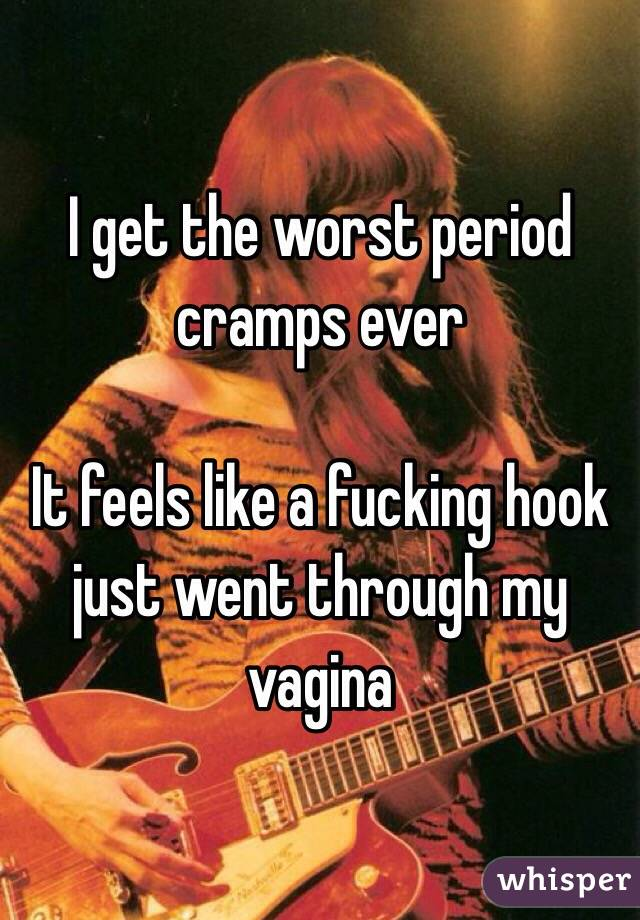 I get the worst period cramps ever   It feels like a fucking hook just went through my vagina