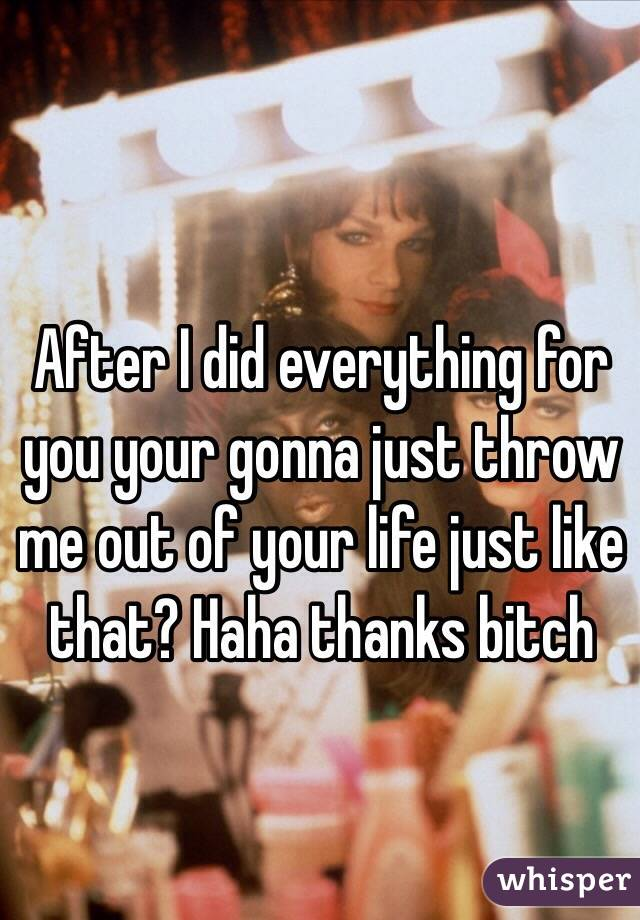 After I did everything for you your gonna just throw me out of your life just like that? Haha thanks bitch