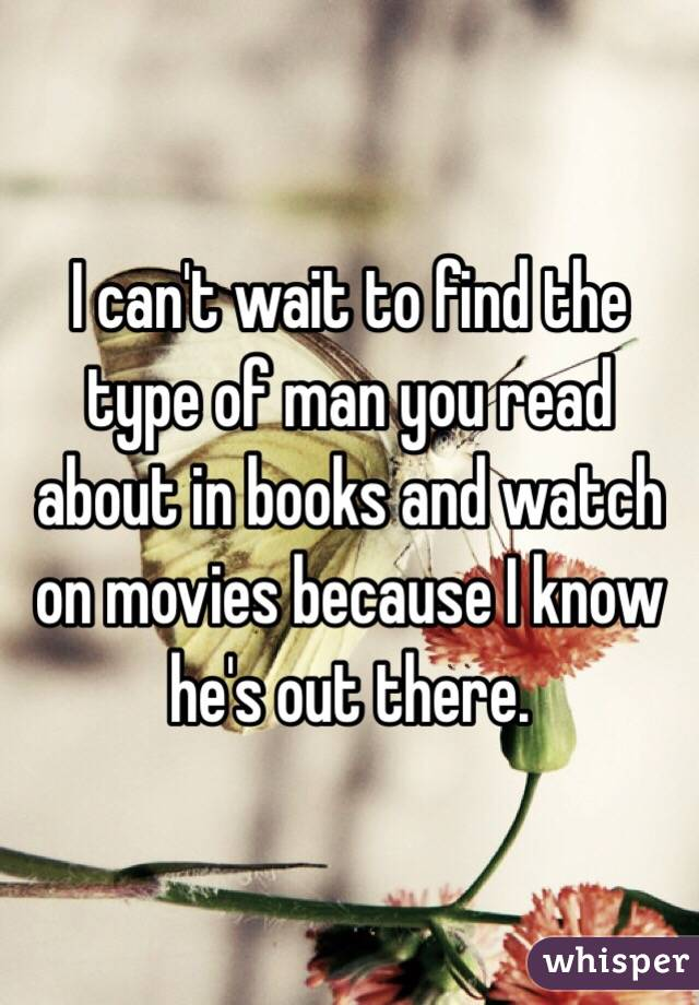 I can't wait to find the type of man you read about in books and watch on movies because I know he's out there.