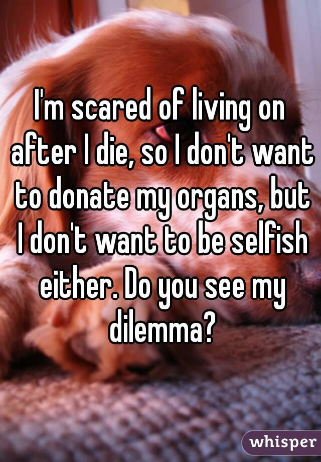 I'm scared of living on after I die, so I don't want to donate my organs, but I don't want to be selfish either. Do you see my dilemma?