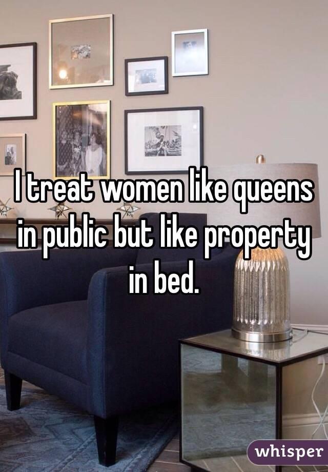 I treat women like queens in public but like property in bed.