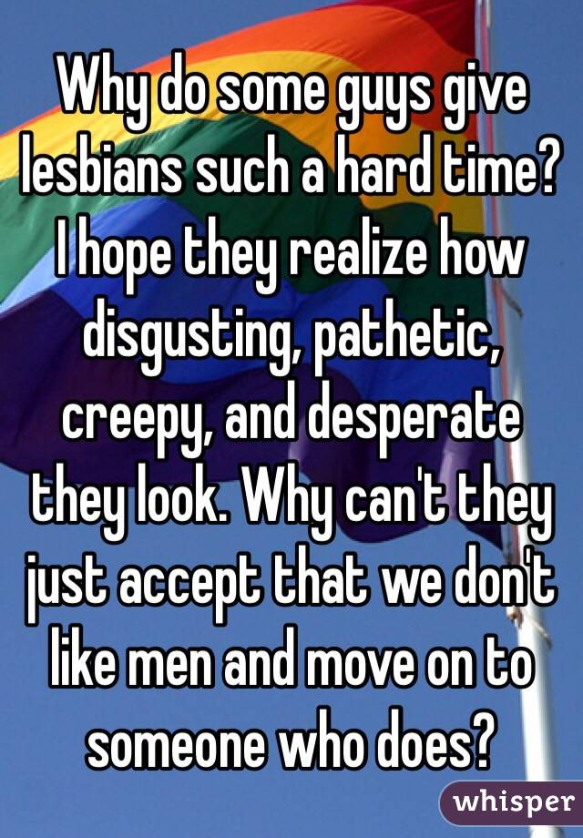 Why do some guys give lesbians such a hard time? I hope they realize how disgusting, pathetic, creepy, and desperate they look. Why can't they just accept that we don't like men and move on to someone who does?
