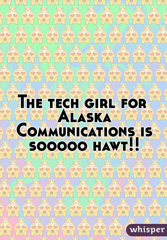 The tech girl for Alaska Communications is sooooo hawt!!