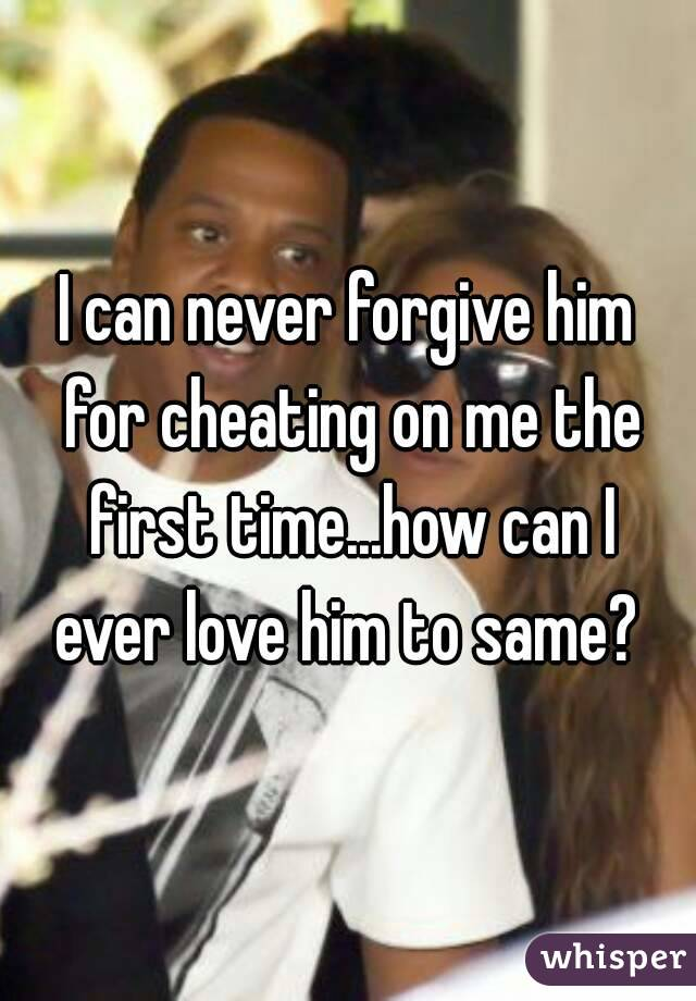 I can never forgive him for cheating on me the first time...how can I ever love him to same?