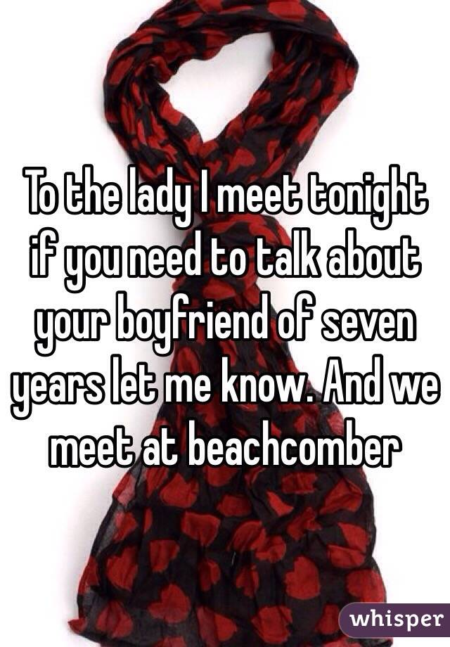To the lady I meet tonight if you need to talk about your boyfriend of seven years let me know. And we meet at beachcomber