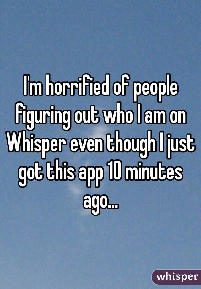 I'm horrified of people figuring out who I am on Whisper even though I just got this app 10 minutes ago...