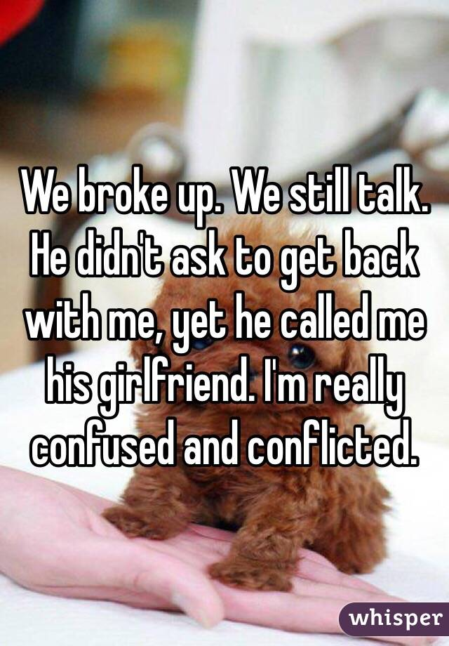 We broke up. We still talk. He didn't ask to get back with me, yet he called me his girlfriend. I'm really confused and conflicted.