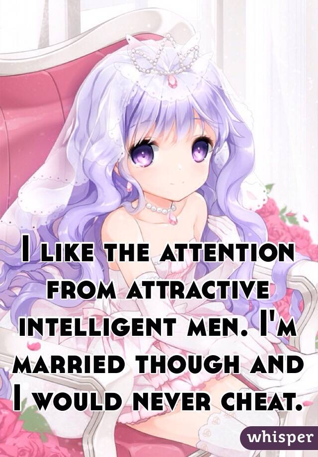 I like the attention from attractive intelligent men. I'm married though and I would never cheat.