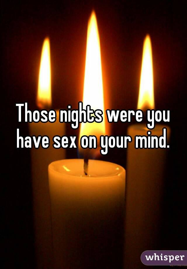 Those nights were you have sex on your mind.