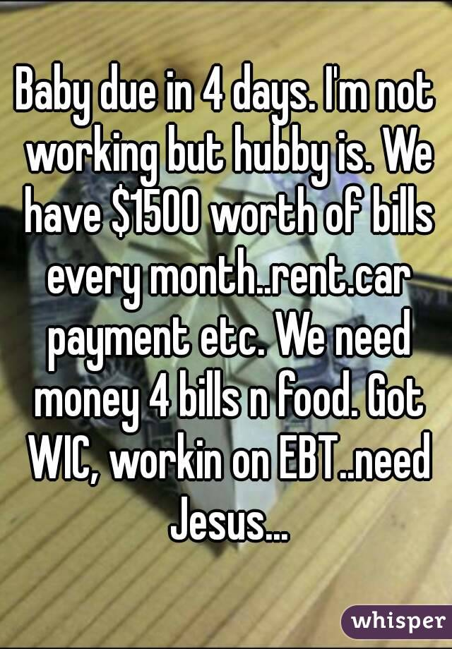 Baby due in 4 days. I'm not working but hubby is. We have $1500 worth of bills every month..rent.car payment etc. We need money 4 bills n food. Got WIC, workin on EBT..need Jesus...