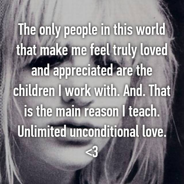 The only people in this world that make me feel truly loved and appreciated are the children I work with. And. That is the main reason I teach. Unlimited unconditional love. <3