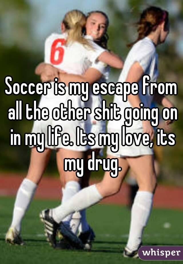 Soccer is my escape from all the other shit going on in my life. Its my love, its  my drug.