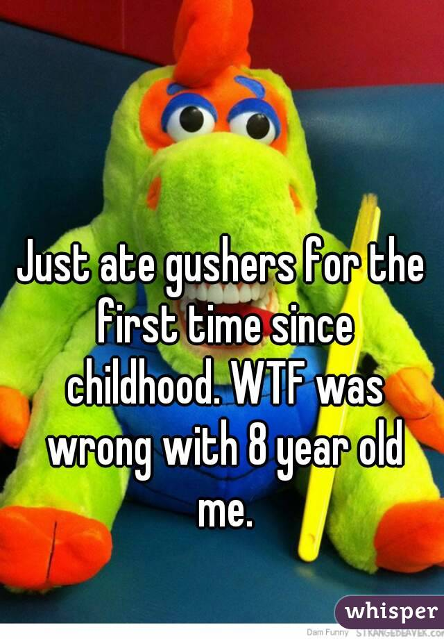 Just ate gushers for the first time since childhood. WTF was wrong with 8 year old me.
