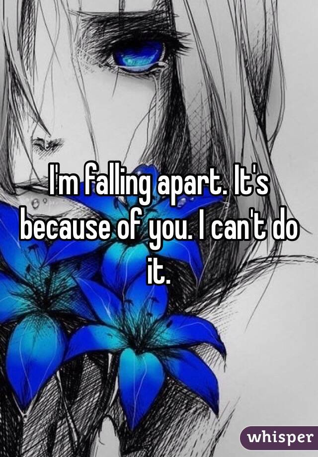 I'm falling apart. It's because of you. I can't do it.