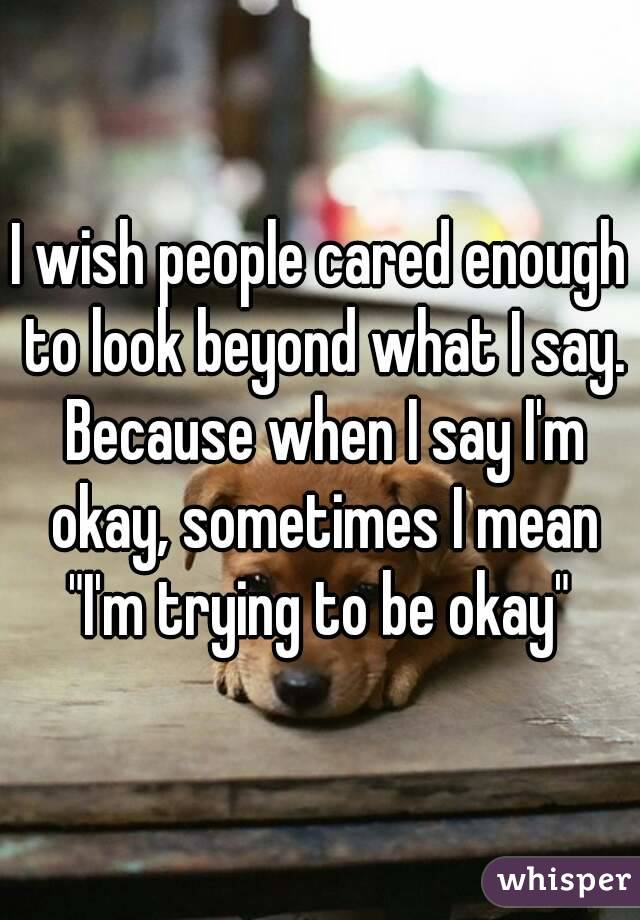 """I wish people cared enough to look beyond what I say. Because when I say I'm okay, sometimes I mean """"I'm trying to be okay"""""""