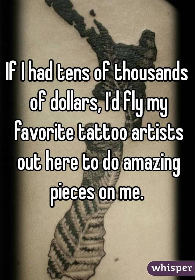 If I had tens of thousands of dollars, I'd fly my favorite tattoo artists out here to do amazing pieces on me.