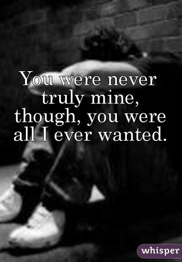 You were never truly mine, though, you were all I ever wanted.