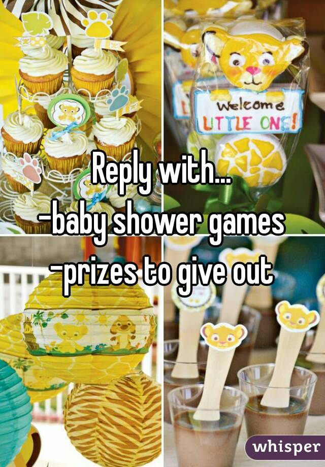 Reply with... -baby shower games -prizes to give out