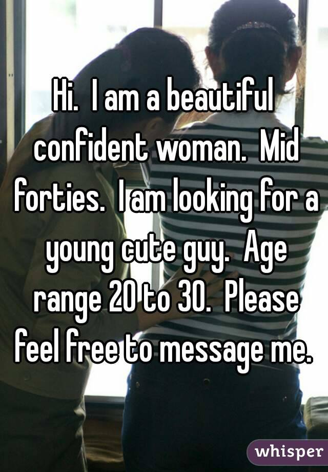 Hi.  I am a beautiful confident woman.  Mid forties.  I am looking for a young cute guy.  Age range 20 to 30.  Please feel free to message me.