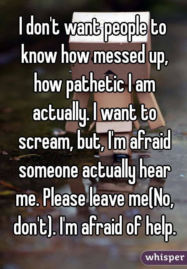 I don't want people to know how messed up, how pathetic I am actually. I want to scream, but, I'm afraid someone actually hear me. Please leave me(No, don't). I'm afraid of help.
