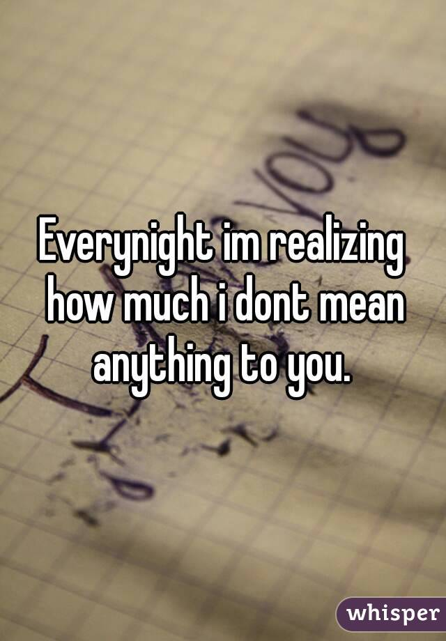 Everynight im realizing how much i dont mean anything to you.